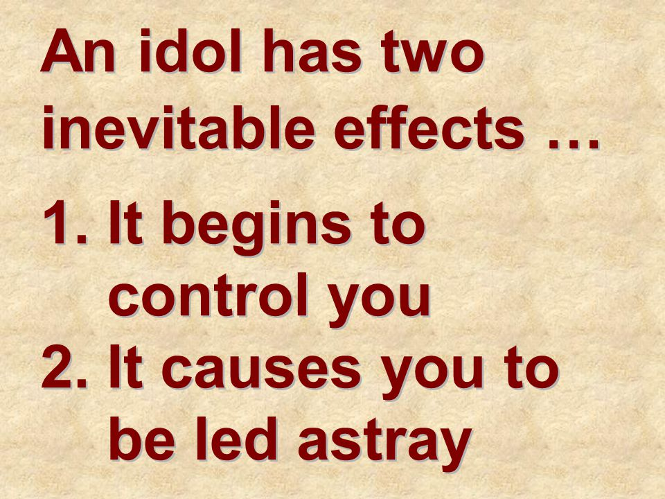 An idol has two inevitable effects … 1.It begins to control you 2.It causes you to be led astray 1.It begins to control you 2.It causes you to be led