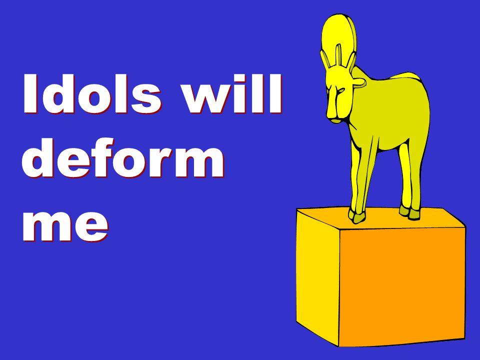 Idols will deform me