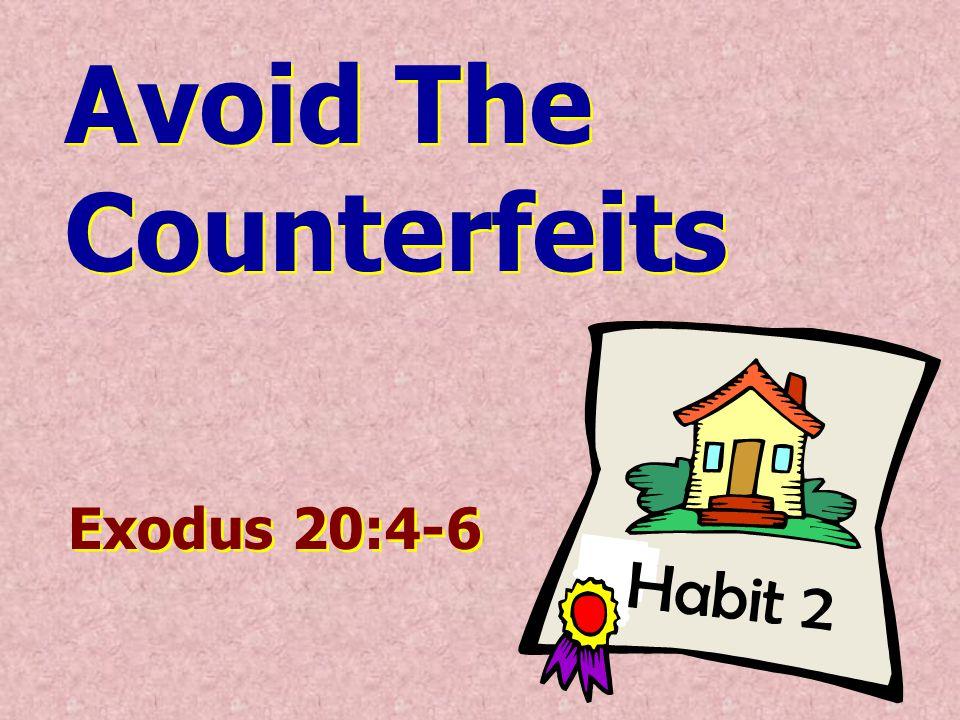 Habit 2 Avoid The Counterfeits Avoid The Counterfeits Exodus 20:4-6