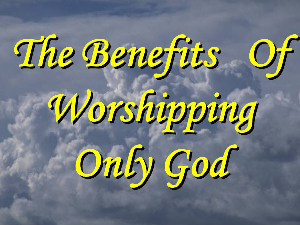 The Benefits Of Worshipping Only God
