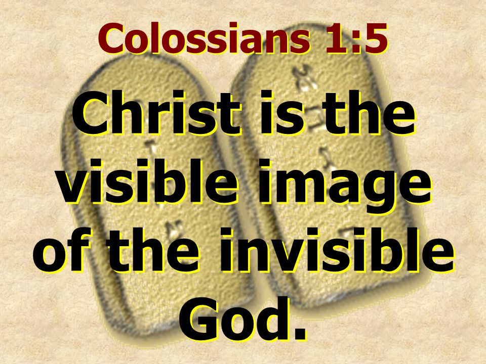 Colossians 1:5 Christ is the visible image of the invisible God.