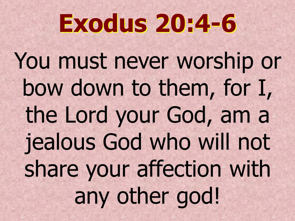 Exodus 20:4-6 You must never worship or bow down to them, for I, the Lord your God, am a jealous God who will not share your affection with any other