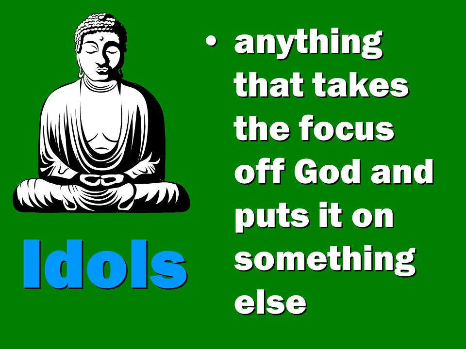 Idols anything that is first in my life besides God becomes an idol – even if it is good