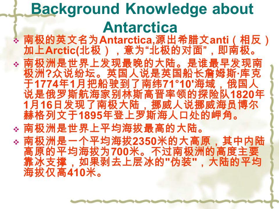 Background Knowledge about Antarctica 南南极的英文名为 Antarctica, 源出希腊文 anti (相反) 加上 Arctic( 北极),意为 北极的对面 ,即南极。 南南极洲是世界上发现最晚的大陆。是谁最早发现南 极洲 .