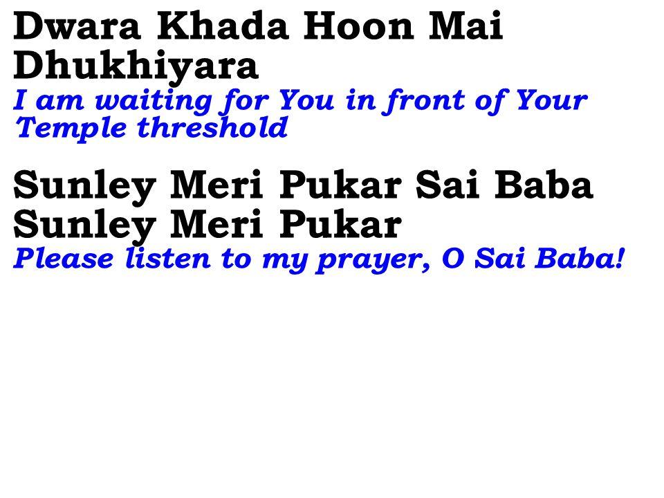 Dwara Khada Hoon Mai Dhukhiyara I am waiting for You in front of Your Temple threshold Sunley Meri Pukar Sai Baba Sunley Meri Pukar Please listen to my prayer, O Sai Baba!
