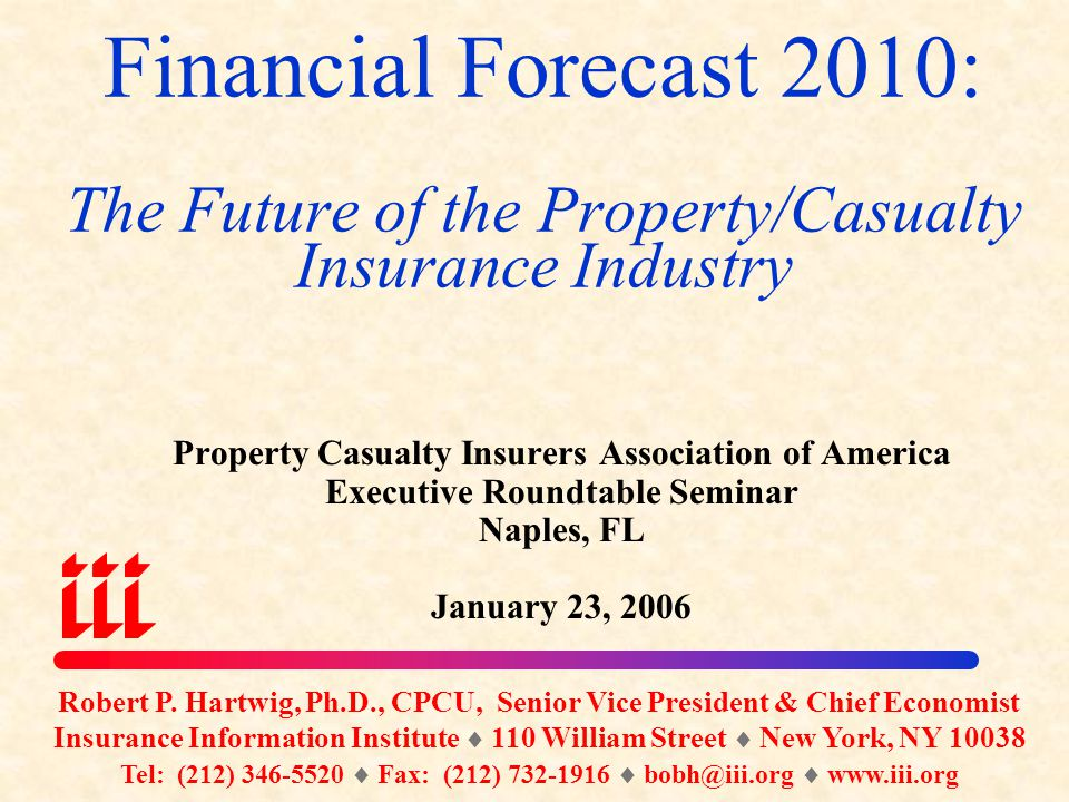 Financial Forecast 2010: The Future of the Property/Casualty Insurance Industry Property Casualty Insurers Association of America Executive Roundtable Seminar Naples, FL January 23, 2006 Robert P.