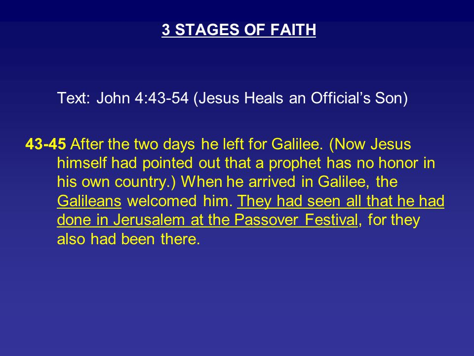 3 STAGES OF FAITH Text: John 4:43-54 (Jesus Heals an Official's Son) 43-45 After the two days he left for Galilee. (Now Jesus himself had pointed out