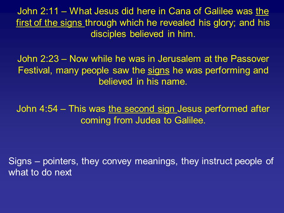 John 2:11 – What Jesus did here in Cana of Galilee was the first of the signs through which he revealed his glory; and his disciples believed in him.