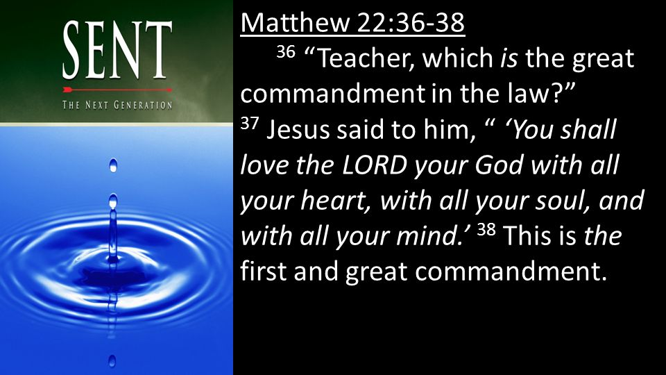 Matthew 22:36-38 36 Teacher, which is the great commandment in the law 37 Jesus said to him, 'You shall love the LORD your God with all your heart, with all your soul, and with all your mind.' 38 This is the first and great commandment.