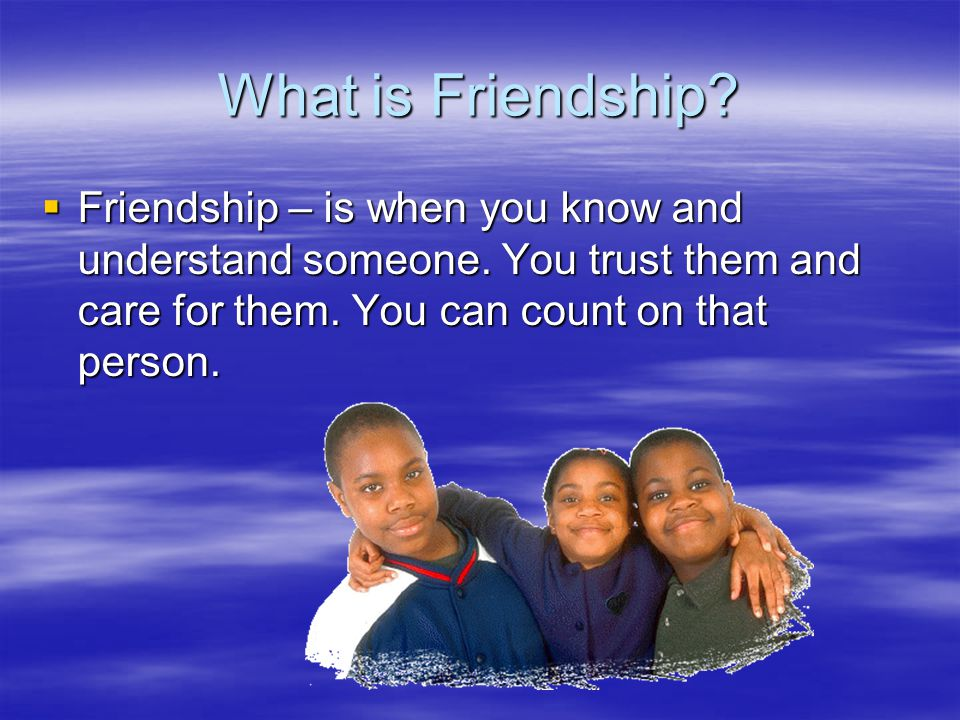 What is Friendship.  Friendship – is when you know and understand someone.