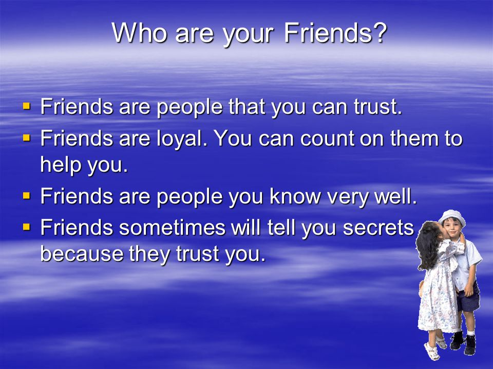Who are your Friends. Who are your Friends.  Friends are people that you can trust.