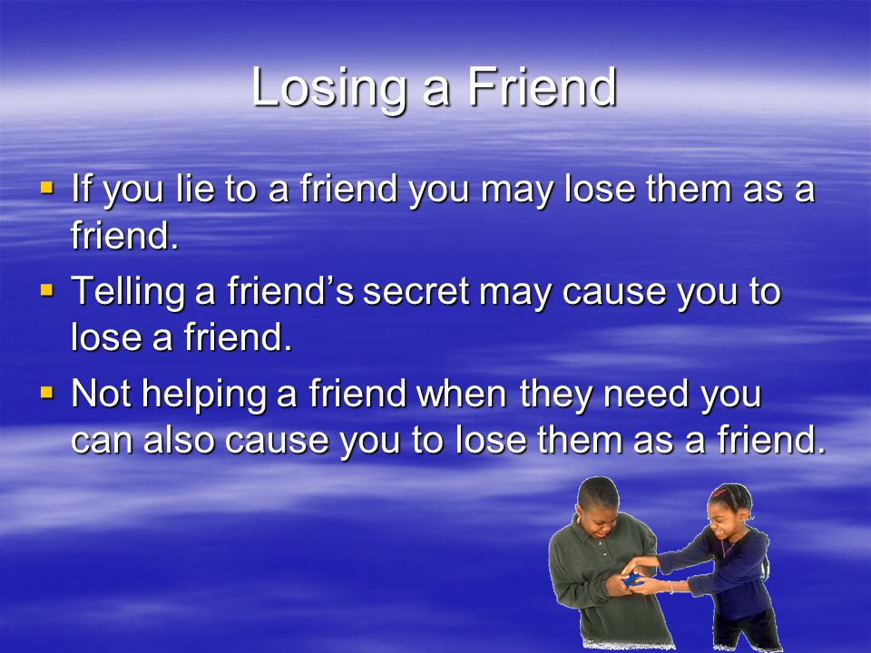 Losing a Friend  If you lie to a friend you may lose them as a friend.