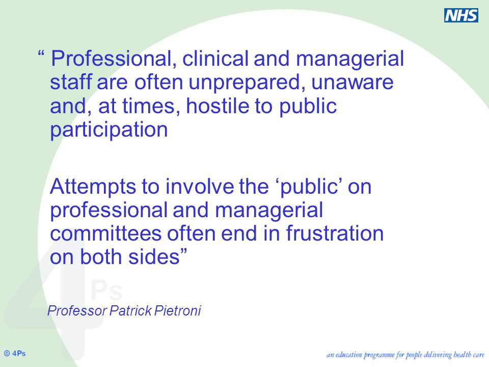 Professional, clinical and managerial staff are often unprepared, unaware and, at times, hostile to public participation Attempts to involve the 'public' on professional and managerial committees often end in frustration on both sides Professor Patrick Pietroni