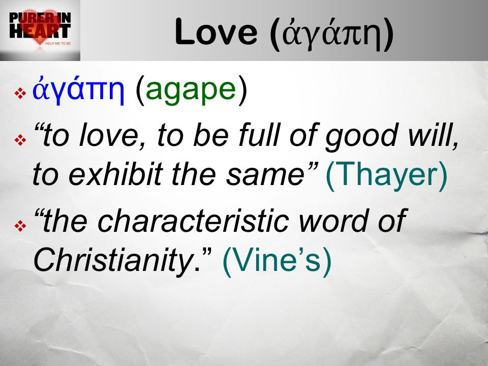 Love ( ἀ γά π η )  ἀ γάπη (agape)  to love, to be full of good will, to exhibit the same (Thayer)  the characteristic word of Christianity. (Vine's)