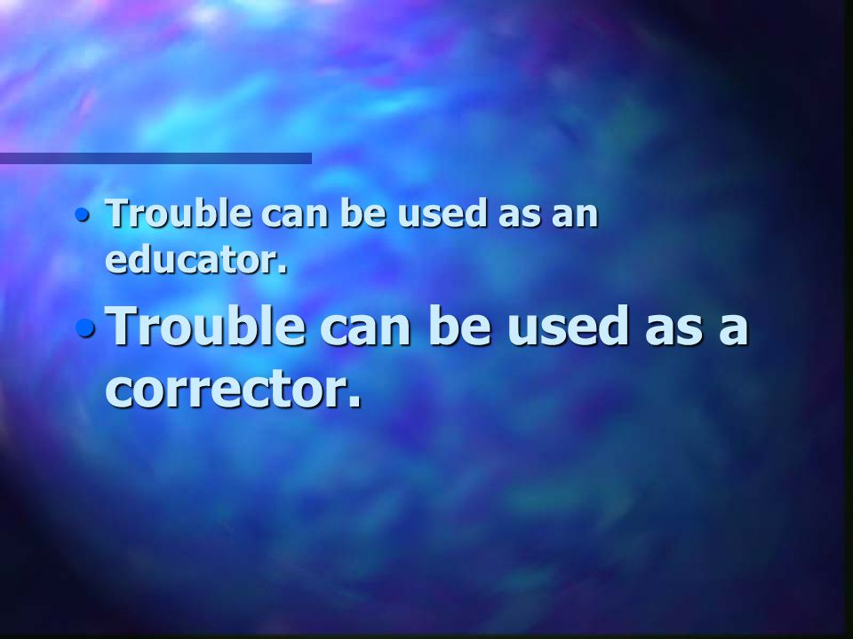 Trouble can be used as a corrector.Trouble can be used as a corrector.