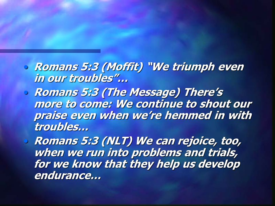 Romans 5:3 (Moffit) We triumph even in our troubles …Romans 5:3 (Moffit) We triumph even in our troubles … Romans 5:3 (The Message) There's more to come: We continue to shout our praise even when we're hemmed in with troubles…Romans 5:3 (The Message) There's more to come: We continue to shout our praise even when we're hemmed in with troubles… Romans 5:3 (NLT) We can rejoice, too, when we run into problems and trials, for we know that they help us develop endurance…Romans 5:3 (NLT) We can rejoice, too, when we run into problems and trials, for we know that they help us develop endurance…