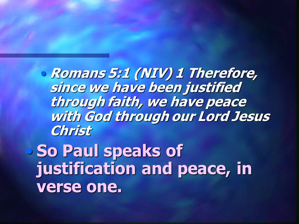 Romans 5:1 (NIV) 1 Therefore, since we have been justified through faith, we have peace with God through our Lord Jesus ChristRomans 5:1 (NIV) 1 Therefore, since we have been justified through faith, we have peace with God through our Lord Jesus Christ So Paul speaks of justification and peace, in verse one.So Paul speaks of justification and peace, in verse one.