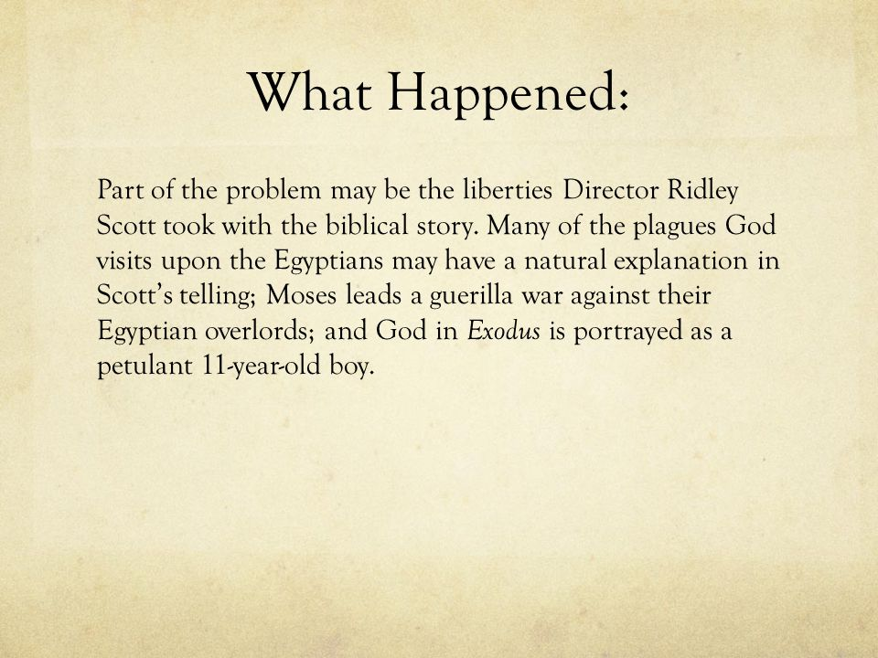 What Happened: Part of the problem may be the liberties Director Ridley Scott took with the biblical story. Many of the plagues God visits upon the Eg