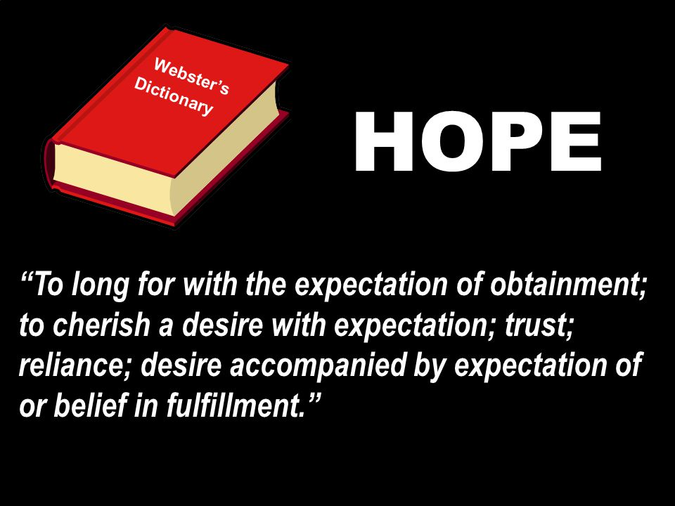 Webster's Dictionary HOPE To long for with the expectation of obtainment; to cherish a desire with expectation; trust; reliance; desire accompanied by expectation of or belief in fulfillment.