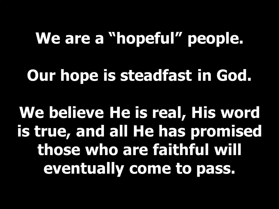 We are a hopeful people. Our hope is steadfast in God.