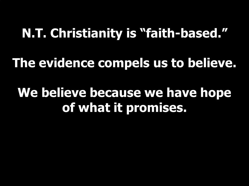 N.T. Christianity is faith-based. The evidence compels us to believe.