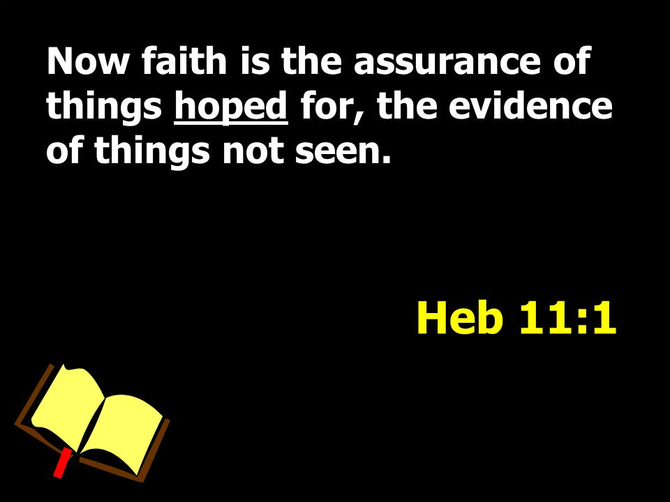 Now faith is the assurance of things hoped for, the evidence of things not seen. Heb 11:1