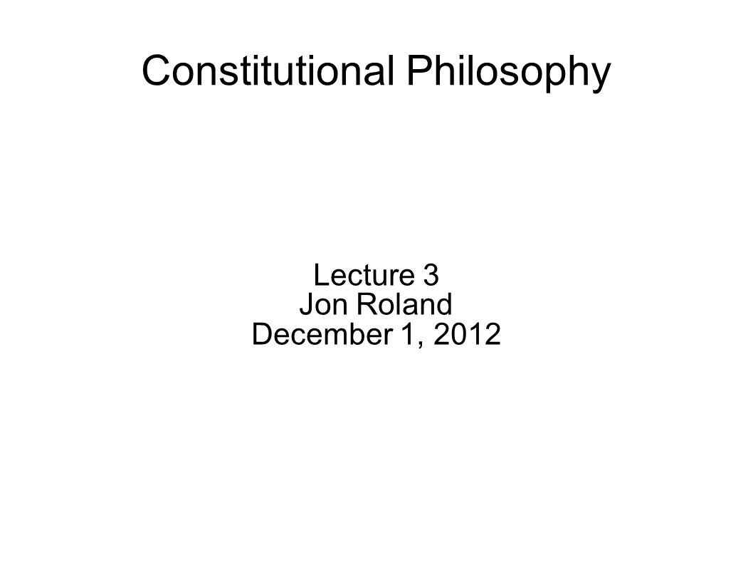 Constitutional Philosophy Lecture 3 Jon Roland December 1, 2012