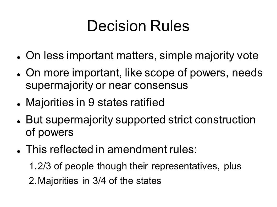 Decision Rules On less important matters, simple majority vote On more important, like scope of powers, needs supermajority or near consensus Majoriti