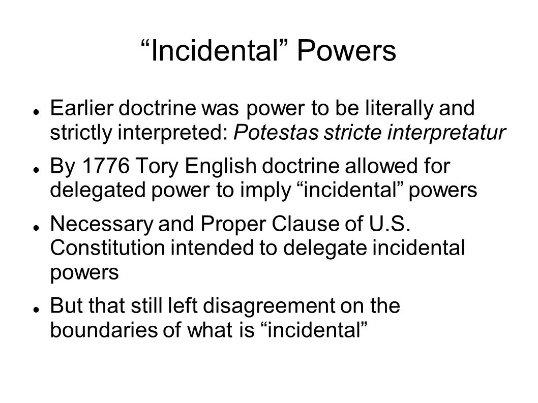 Incidental Powers Earlier doctrine was power to be literally and strictly interpreted: Potestas stricte interpretatur By 1776 Tory English doctrine allowed for delegated power to imply incidental powers Necessary and Proper Clause of U.S.