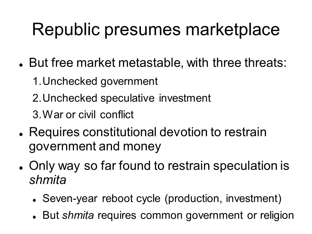 Republic presumes marketplace But free market metastable, with three threats: 1.Unchecked government 2.Unchecked speculative investment 3.War or civil conflict Requires constitutional devotion to restrain government and money Only way so far found to restrain speculation is shmita Seven-year reboot cycle (production, investment) But shmita requires common government or religion