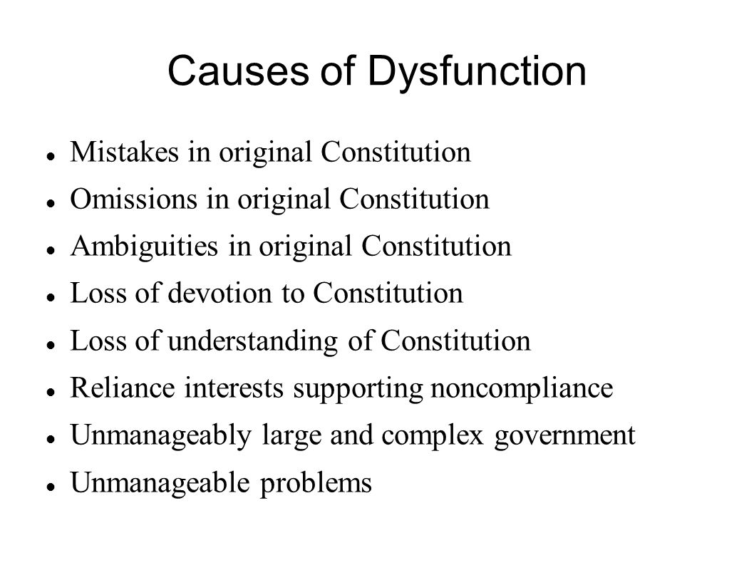 Causes of Dysfunction Mistakes in original Constitution Omissions in original Constitution Ambiguities in original Constitution Loss of devotion to Constitution Loss of understanding of Constitution Reliance interests supporting noncompliance Unmanageably large and complex government Unmanageable problems