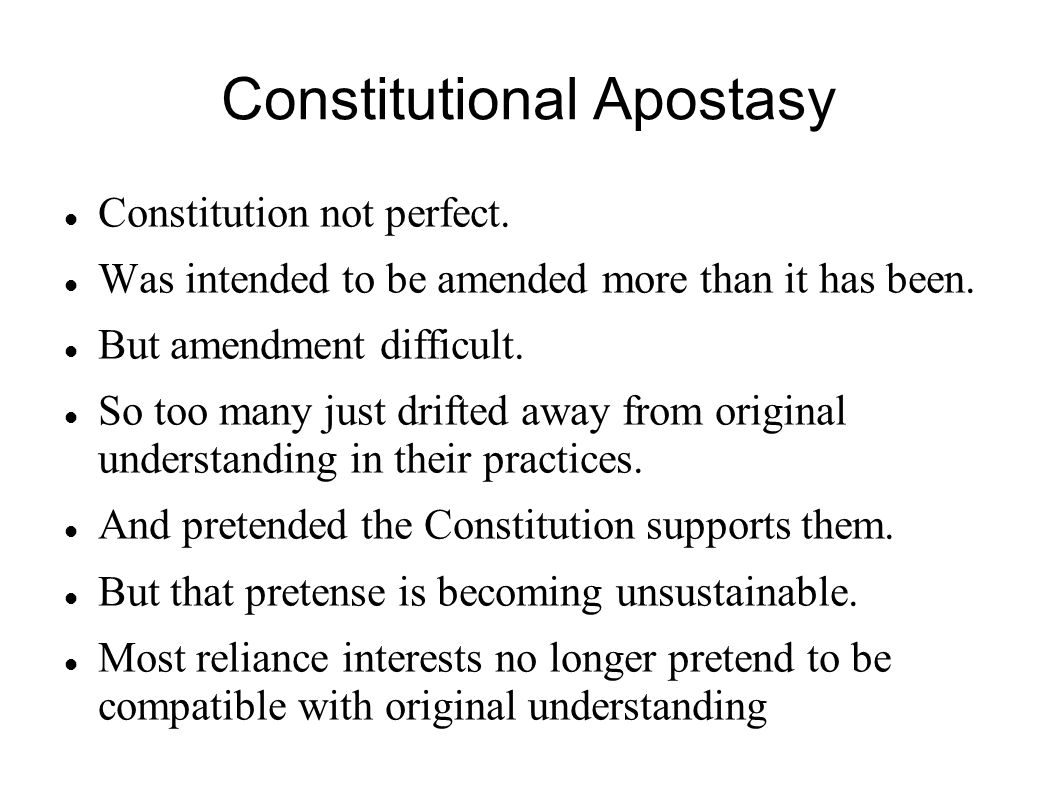 Constitutional Apostasy Constitution not perfect. Was intended to be amended more than it has been. But amendment difficult. So too many just drifted
