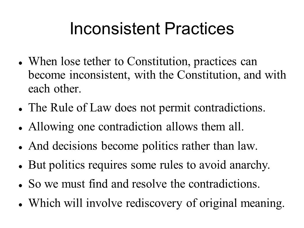 Inconsistent Practices When lose tether to Constitution, practices can become inconsistent, with the Constitution, and with each other.