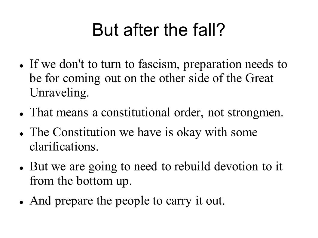 But after the fall? If we don't to turn to fascism, preparation needs to be for coming out on the other side of the Great Unraveling. That means a con