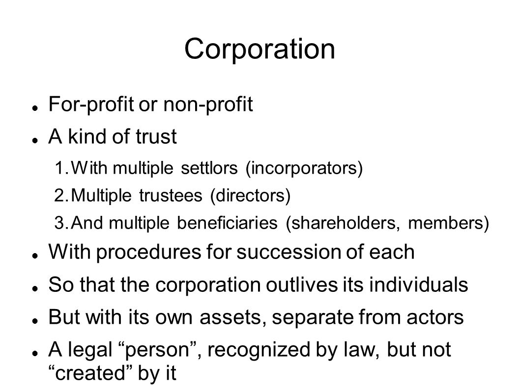 Corporation For-profit or non-profit A kind of trust 1.With multiple settlors (incorporators) 2.Multiple trustees (directors) 3.And multiple beneficia