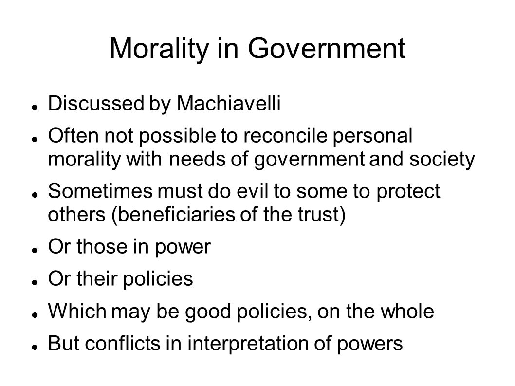 Morality in Government Discussed by Machiavelli Often not possible to reconcile personal morality with needs of government and society Sometimes must