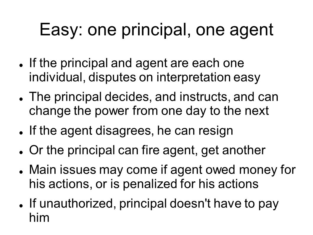 Easy: one principal, one agent If the principal and agent are each one individual, disputes on interpretation easy The principal decides, and instructs, and can change the power from one day to the next If the agent disagrees, he can resign Or the principal can fire agent, get another Main issues may come if agent owed money for his actions, or is penalized for his actions If unauthorized, principal doesn t have to pay him