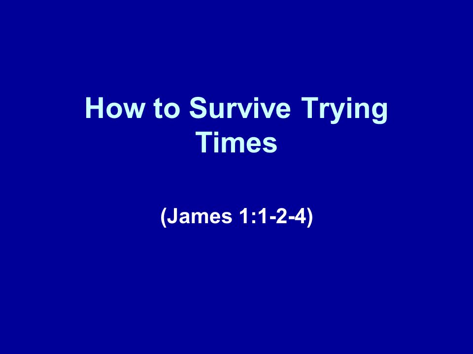How to Survive Trying Times (James 1:1-2-4)