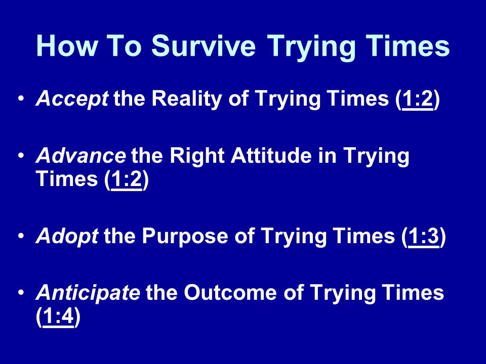 How To Survive Trying Times Accept the Reality of Trying Times (1:2) Advance the Right Attitude in Trying Times (1:2) Adopt the Purpose of Trying Times (1:3) Anticipate the Outcome of Trying Times (1:4)