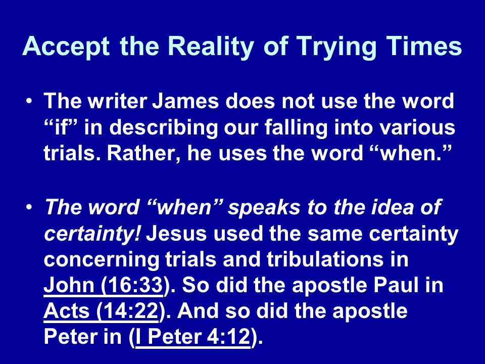 "Accept the Reality of Trying Times The writer James does not use the word ""if"" in describing our falling into various trials. Rather, he uses the word"