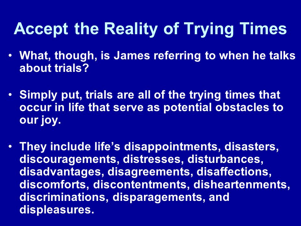 Accept the Reality of Trying Times What, though, is James referring to when he talks about trials? Simply put, trials are all of the trying times that