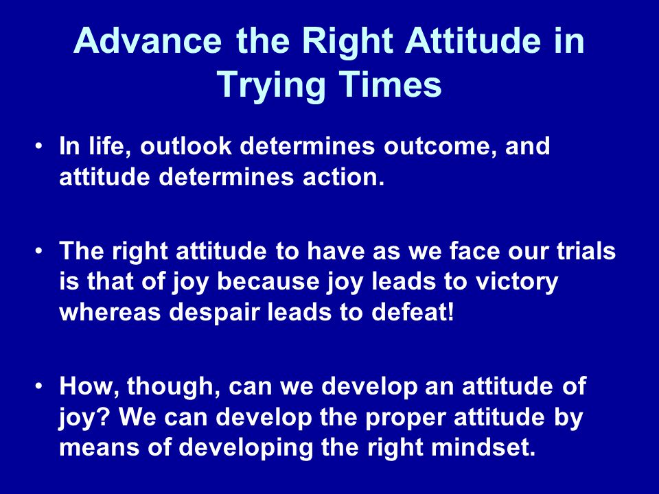 Advance the Right Attitude in Trying Times In life, outlook determines outcome, and attitude determines action. The right attitude to have as we face
