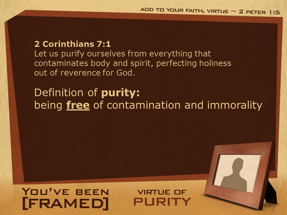 Definition of purity: being free of contamination and immorality 2 Corinthians 7:1 Let us purify ourselves from everything that contaminates body and
