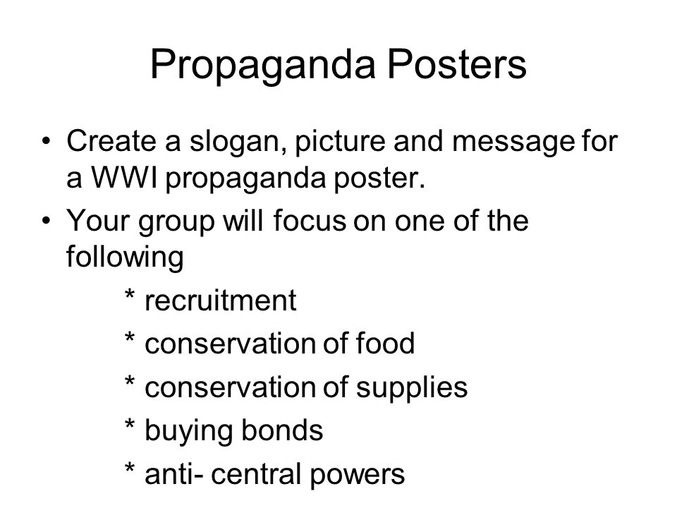 Propaganda Posters Create a slogan, picture and message for a WWI propaganda poster.