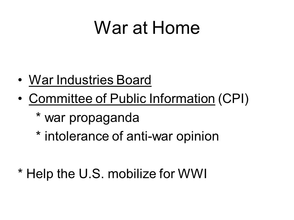 War at Home War Industries Board Committee of Public Information (CPI) * war propaganda * intolerance of anti-war opinion * Help the U.S.