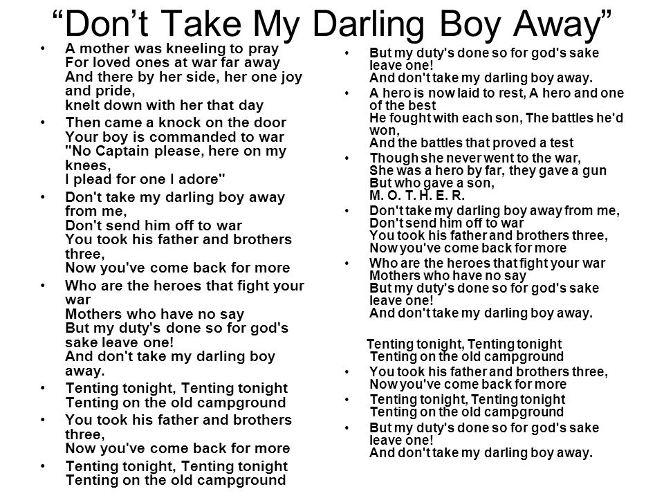 Don't Take My Darling Boy Away A mother was kneeling to pray For loved ones at war far away And there by her side, her one joy and pride, knelt down with her that day Then came a knock on the door Your boy is commanded to war No Captain please, here on my knees, I plead for one I adore Don t take my darling boy away from me, Don t send him off to war You took his father and brothers three, Now you ve come back for more Who are the heroes that fight your war Mothers who have no say But my duty s done so for god s sake leave one.