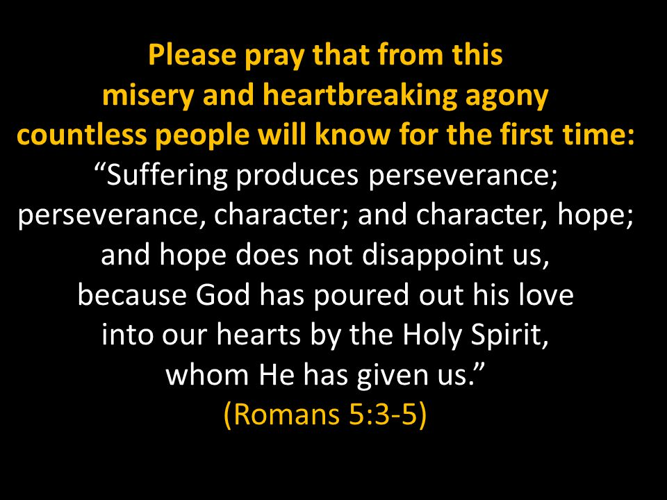 Please pray that from this misery and heartbreaking agony countless people will know for the first time: Suffering produces perseverance; perseverance, character; and character, hope; and hope does not disappoint us, because God has poured out his love into our hearts by the Holy Spirit, whom He has given us. (Romans 5:3-5)