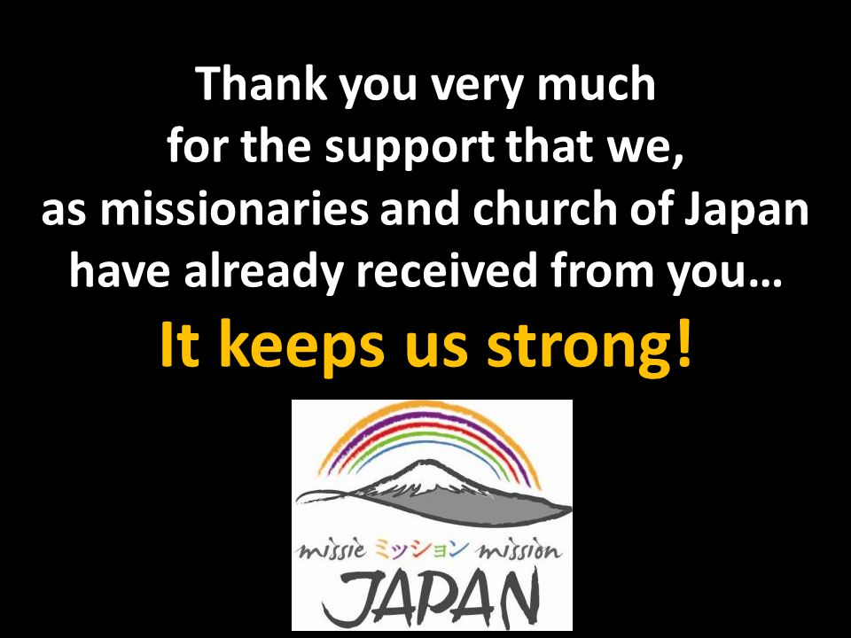 Thank you very much for the support that we, as missionaries and church of Japan have already received from you… It keeps us strong!