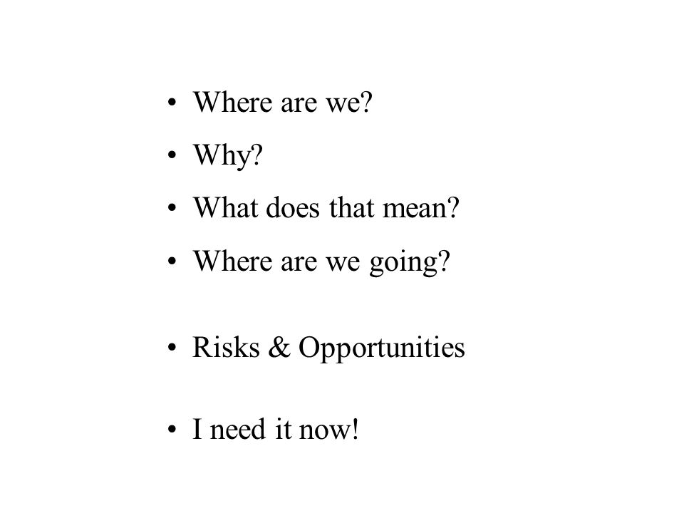 Where are we Why What does that mean Where are we going Risks & Opportunities I need it now!