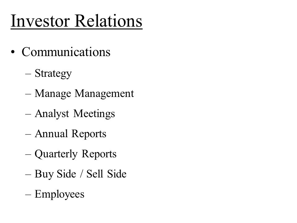 Investor Relations Communications –Strategy –Manage Management –Analyst Meetings –Annual Reports –Quarterly Reports –Buy Side / Sell Side –Employees